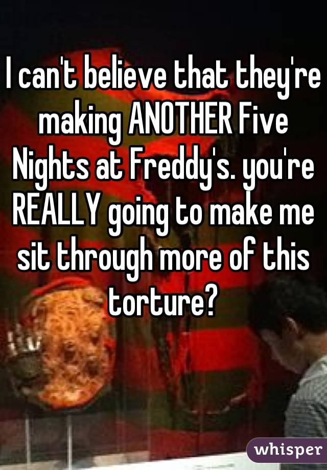 I can't believe that they're making ANOTHER Five Nights at Freddy's. you're REALLY going to make me sit through more of this torture?