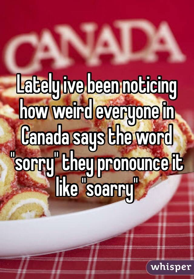 """Lately ive been noticing how weird everyone in Canada says the word """"sorry"""" they pronounce it like """"soarry"""""""