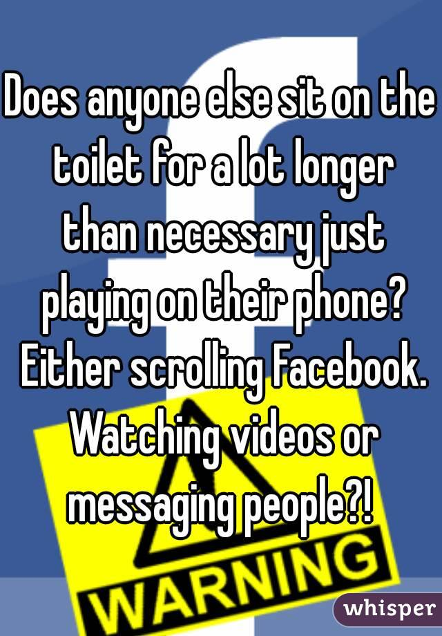 Does anyone else sit on the toilet for a lot longer than necessary just playing on their phone? Either scrolling Facebook. Watching videos or messaging people?!