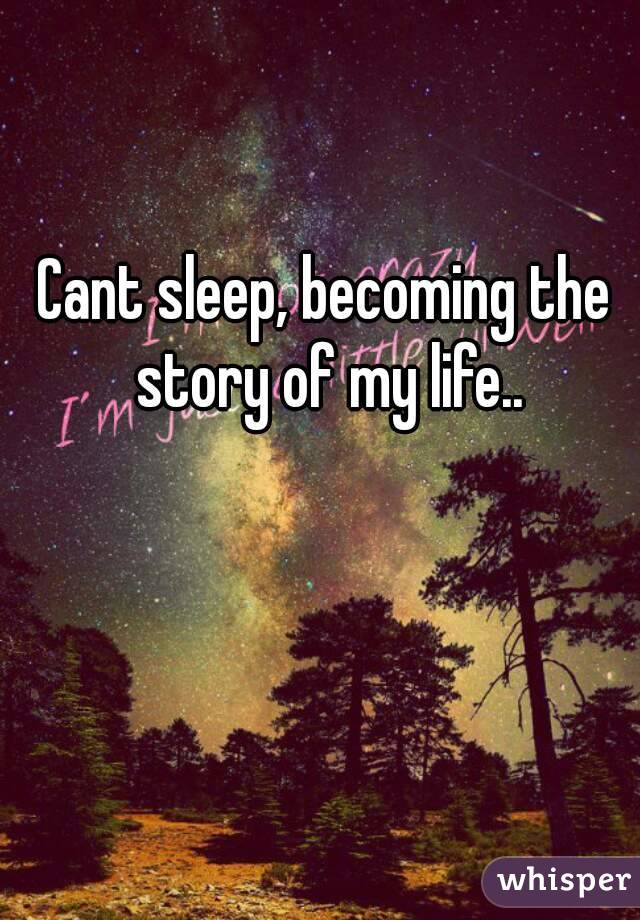 Cant sleep, becoming the story of my life..