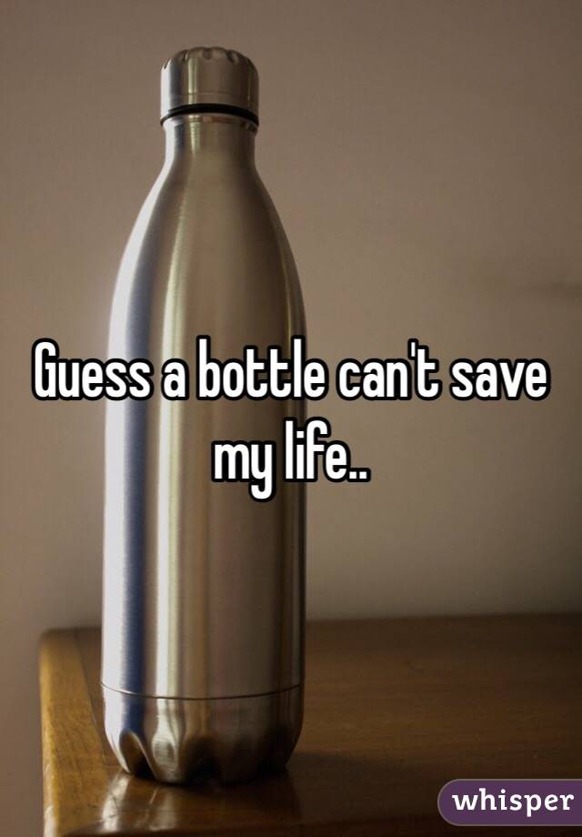 Guess a bottle can't save my life..