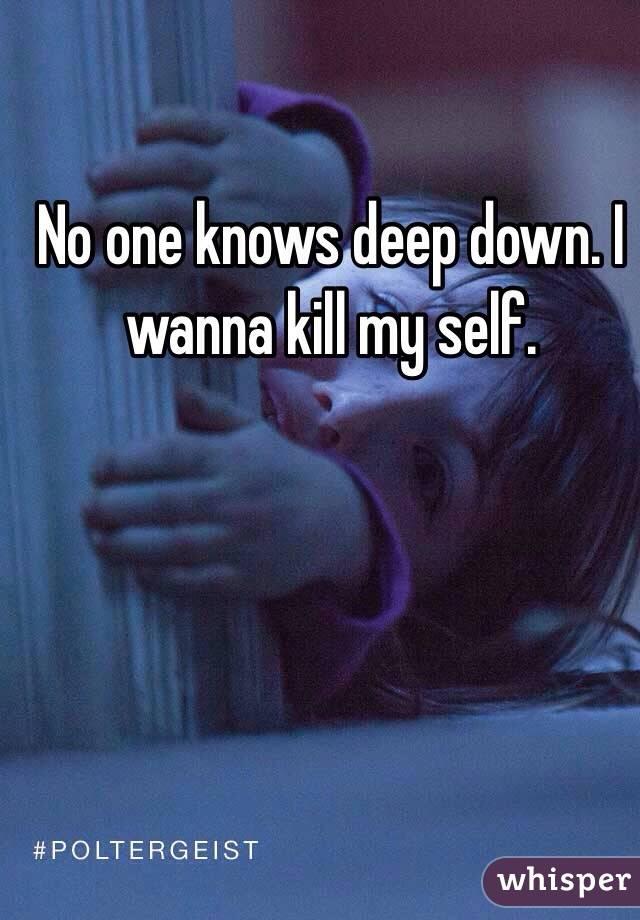 No one knows deep down. I wanna kill my self.