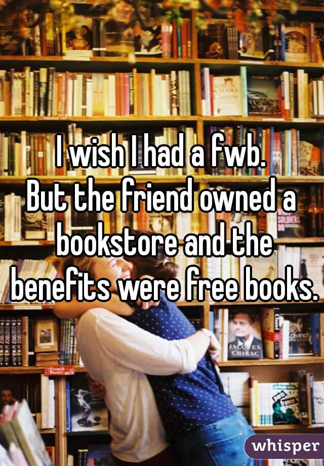 I wish I had a fwb. But the friend owned a bookstore and the benefits were free books.