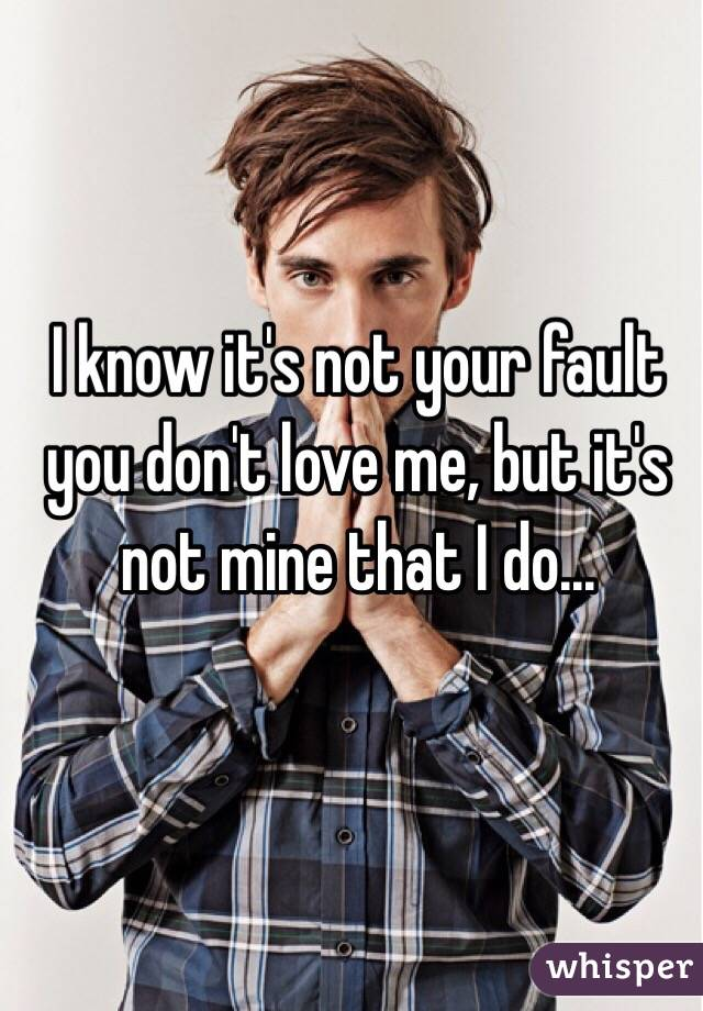 I know it's not your fault you don't love me, but it's not mine that I do...