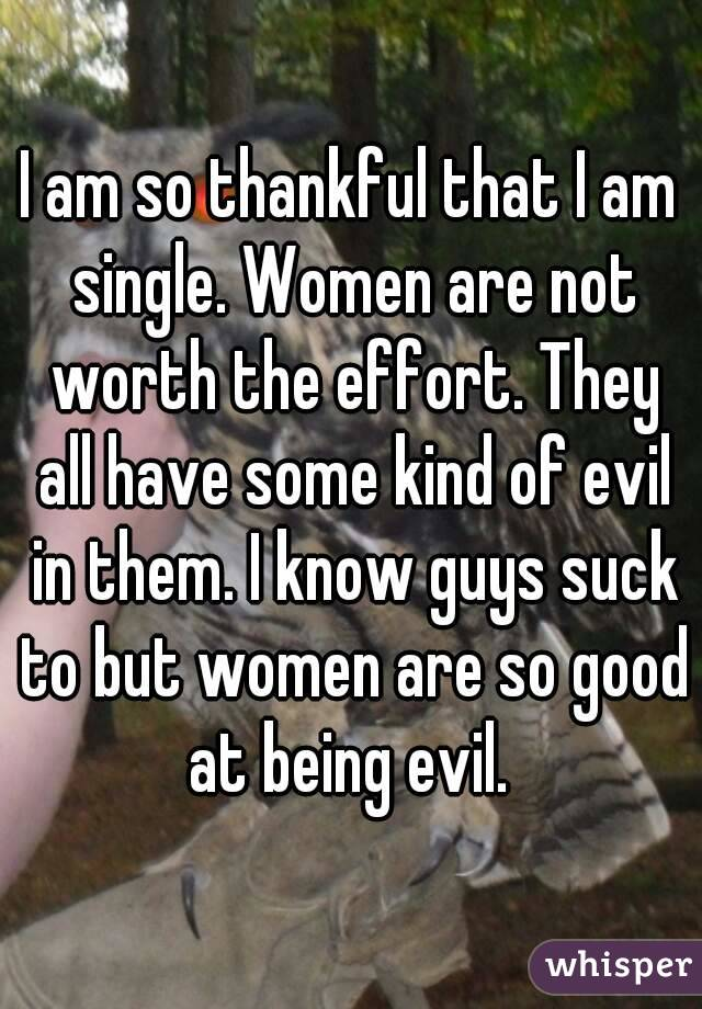 I am so thankful that I am single. Women are not worth the effort. They all have some kind of evil in them. I know guys suck to but women are so good at being evil.