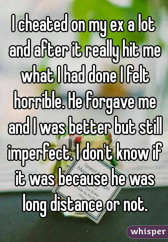 I cheated on my ex a lot and after it really hit me what I had done I felt horrible. He forgave me and I was better but still imperfect. I don't know if it was because he was long distance or not.