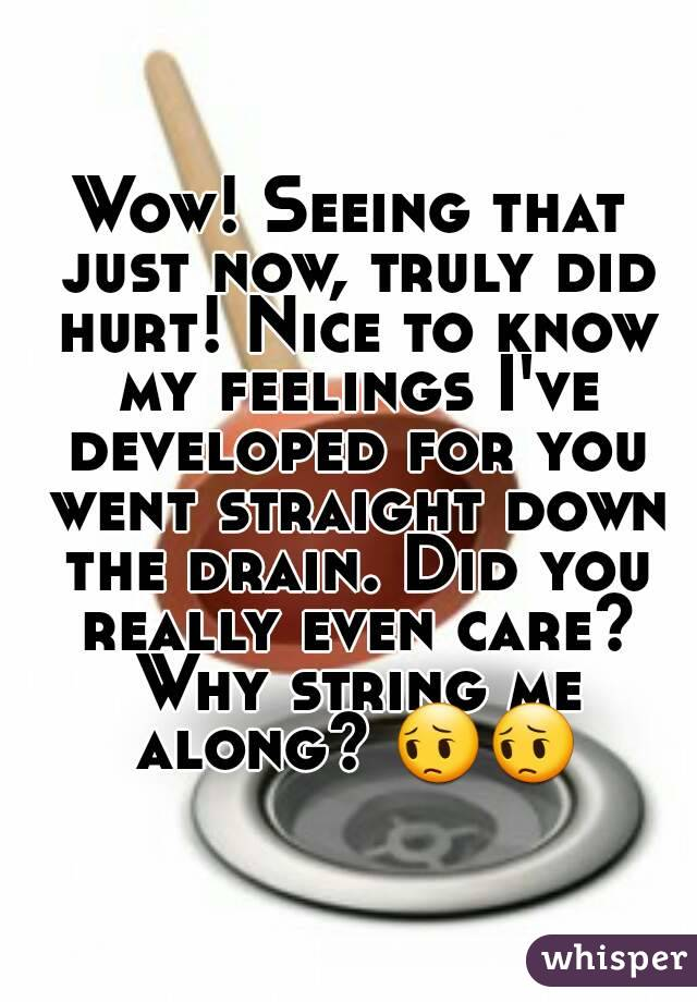 Wow! Seeing that just now, truly did hurt! Nice to know my feelings I've developed for you went straight down the drain. Did you really even care? Why string me along? 😔😔
