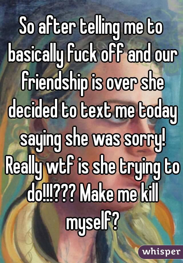 So after telling me to basically fuck off and our friendship is over she decided to text me today saying she was sorry! Really wtf is she trying to do!!!??? Make me kill myself?
