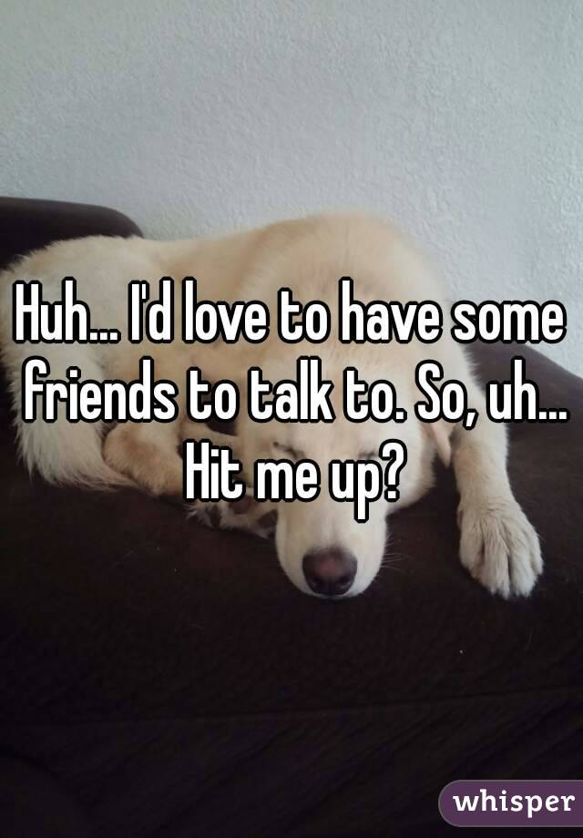 Huh... I'd love to have some friends to talk to. So, uh... Hit me up?