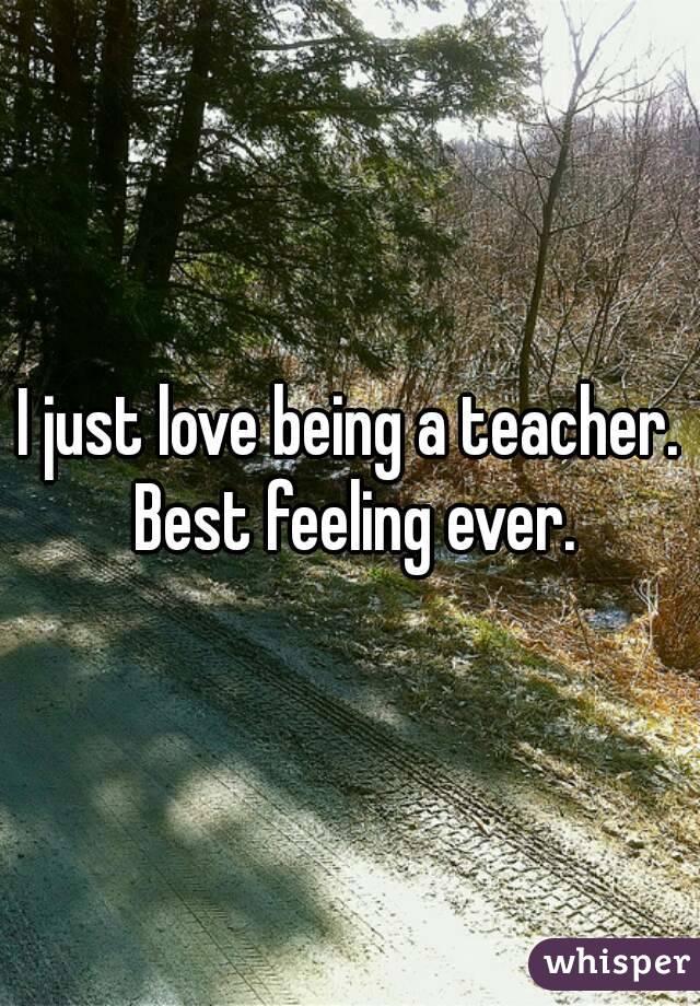 I just love being a teacher. Best feeling ever.