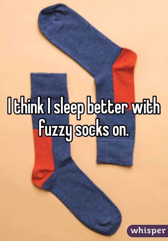 I think I sleep better with fuzzy socks on.
