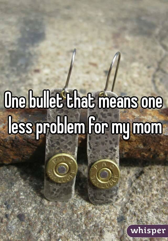 One bullet that means one less problem for my mom