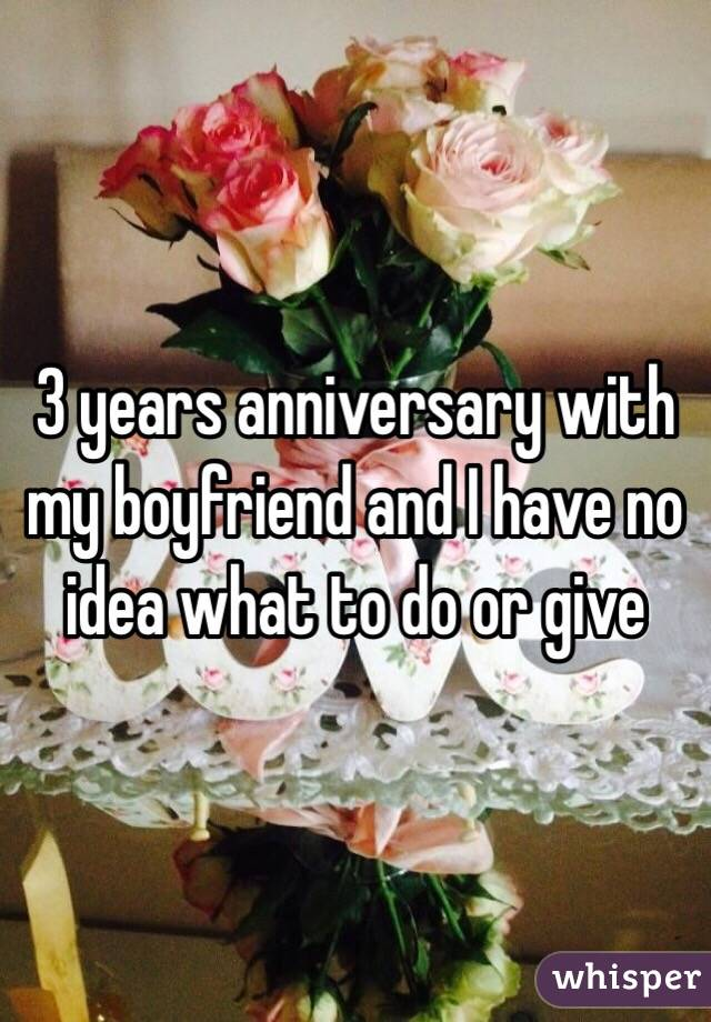 3 years anniversary with my boyfriend and I have no idea what to do or give