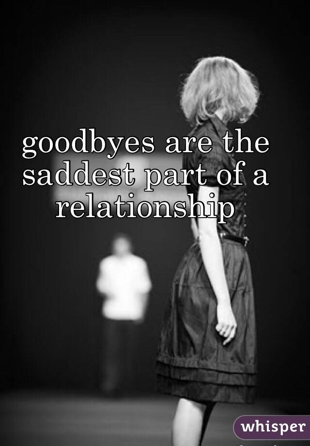 goodbyes are the saddest part of a relationship