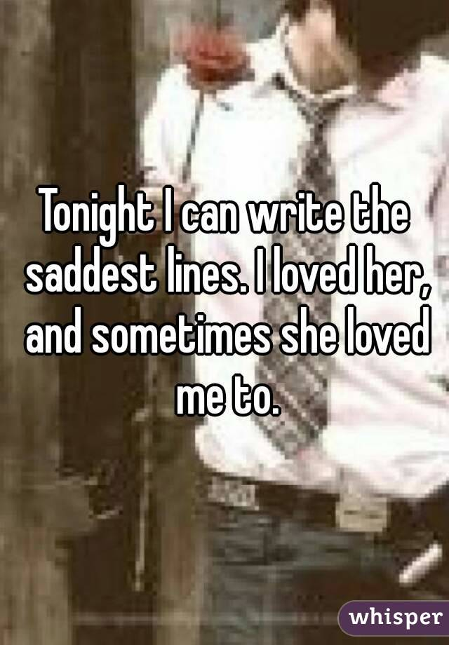 Tonight I can write the saddest lines. I loved her, and sometimes she loved me to.