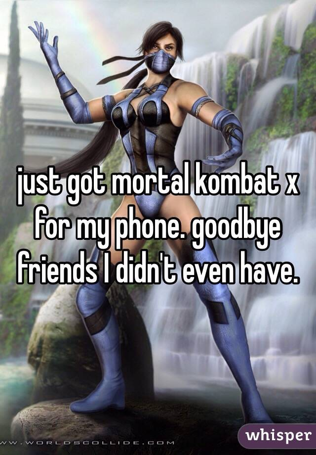 just got mortal kombat x for my phone. goodbye friends I didn't even have.