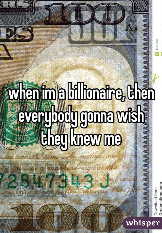 when im a billionaire, then everybody gonna wish they knew me