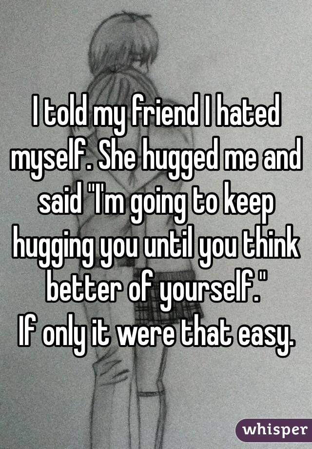 """I told my friend I hated myself. She hugged me and said """"I'm going to keep hugging you until you think better of yourself."""" If only it were that easy."""