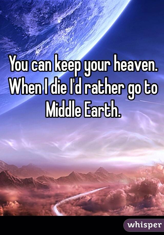 You can keep your heaven. When I die I'd rather go to Middle Earth.