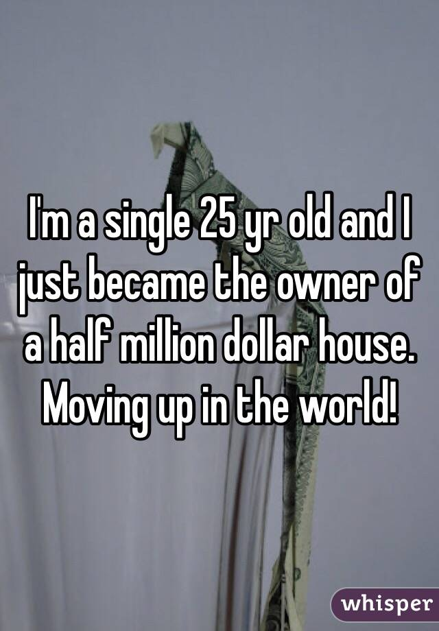 I'm a single 25 yr old and I just became the owner of a half million dollar house. Moving up in the world!