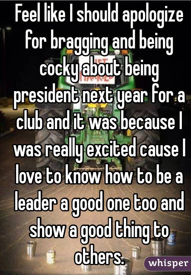 Feel like I should apologize for bragging and being cocky about being president next year for a club and it was because I was really excited cause I love to know how to be a leader a good one too and show a good thing to others.