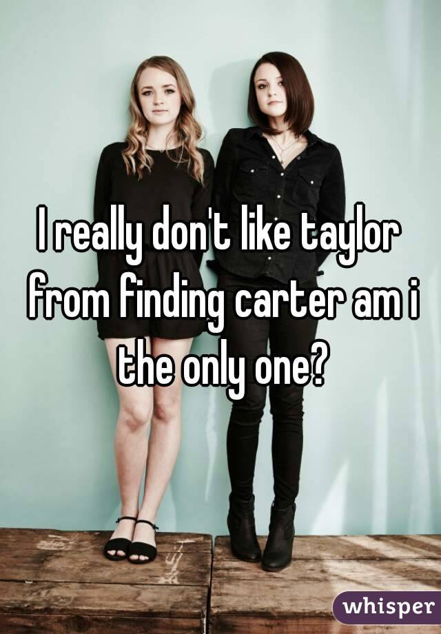 I really don't like taylor from finding carter am i the only one?