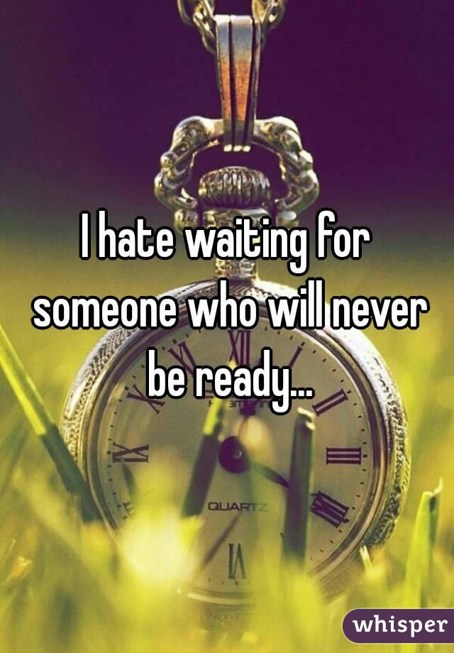 I hate waiting for someone who will never be ready...