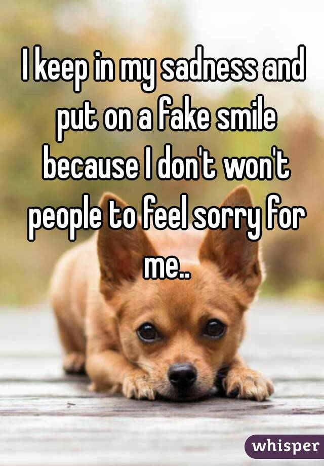 I keep in my sadness and put on a fake smile because I don't won't people to feel sorry for me..
