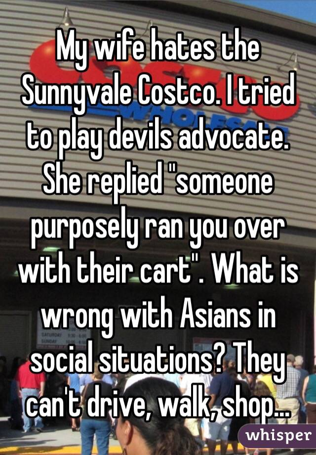 """My wife hates the Sunnyvale Costco. I tried to play devils advocate.  She replied """"someone purposely ran you over with their cart"""". What is wrong with Asians in social situations? They can't drive, walk, shop..."""