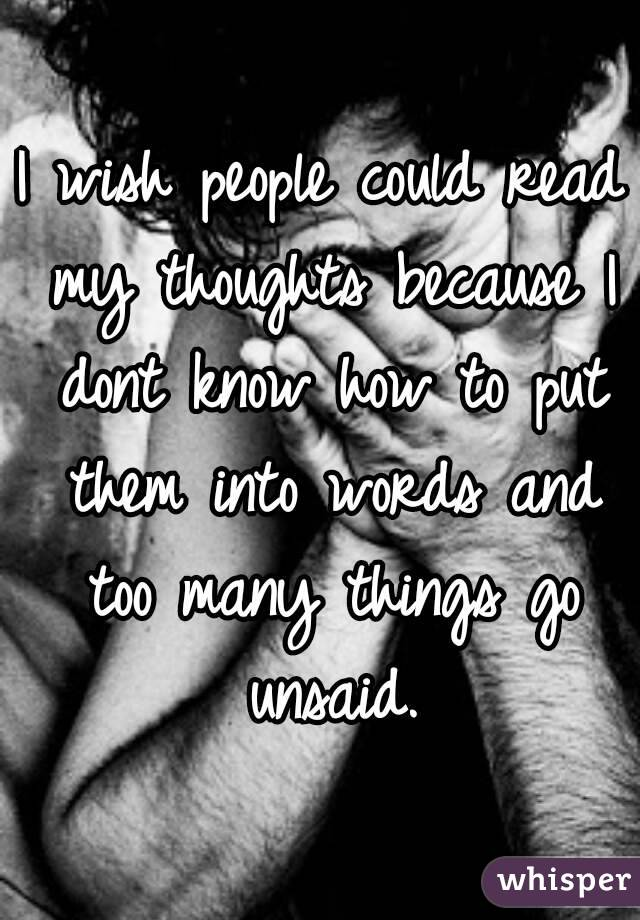 I wish people could read my thoughts because I dont know how to put them into words and too many things go unsaid.