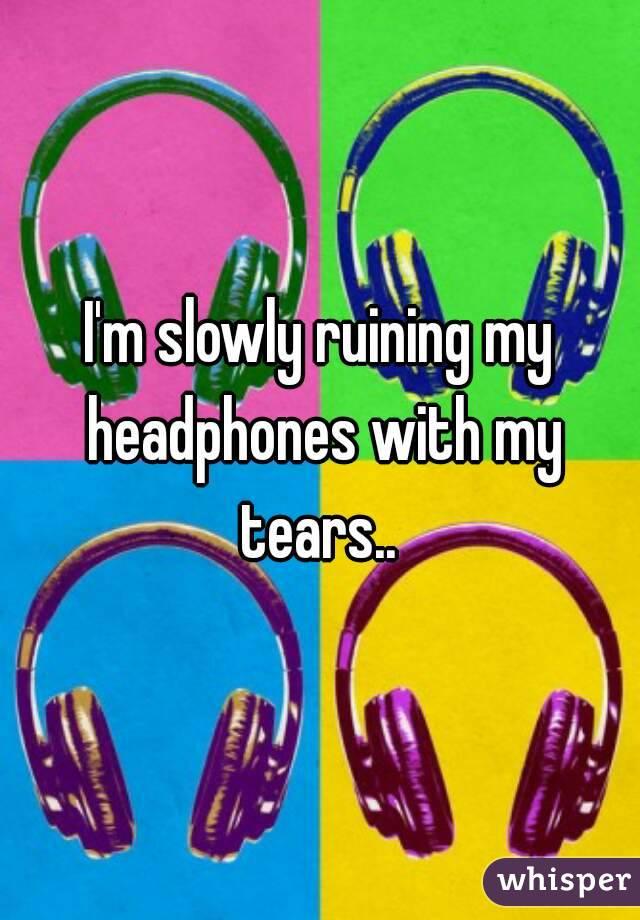 I'm slowly ruining my headphones with my tears..