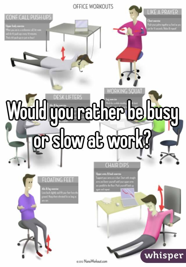 Would you rather be busy or slow at work?