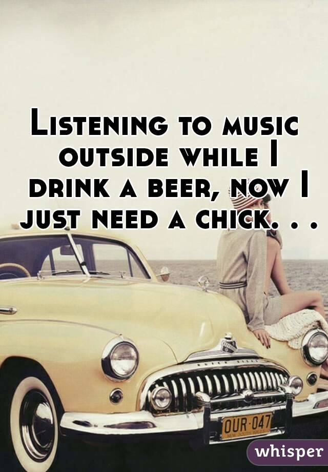 Listening to music outside while I drink a beer, now I just need a chick. . .