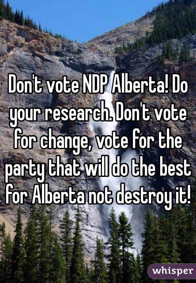Don't vote NDP Alberta! Do your research. Don't vote for change, vote for the party that will do the best for Alberta not destroy it!