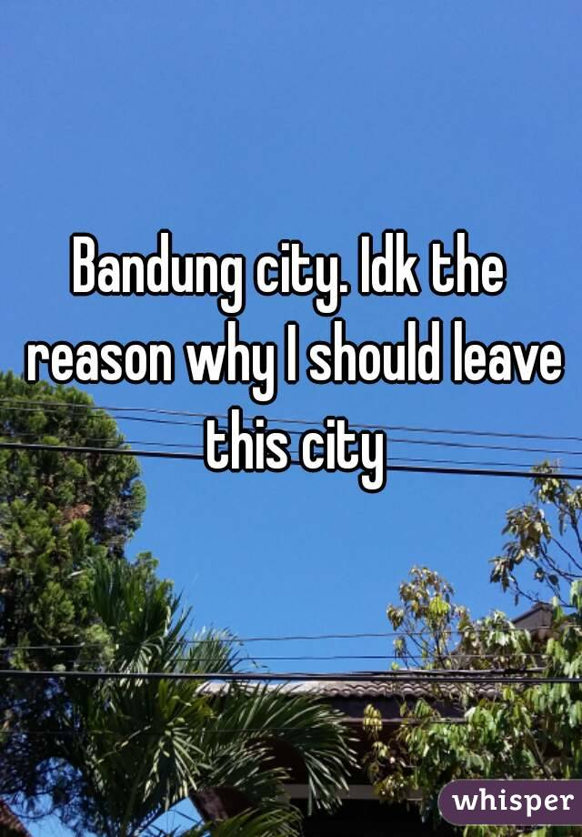Bandung city. Idk the reason why I should leave this city