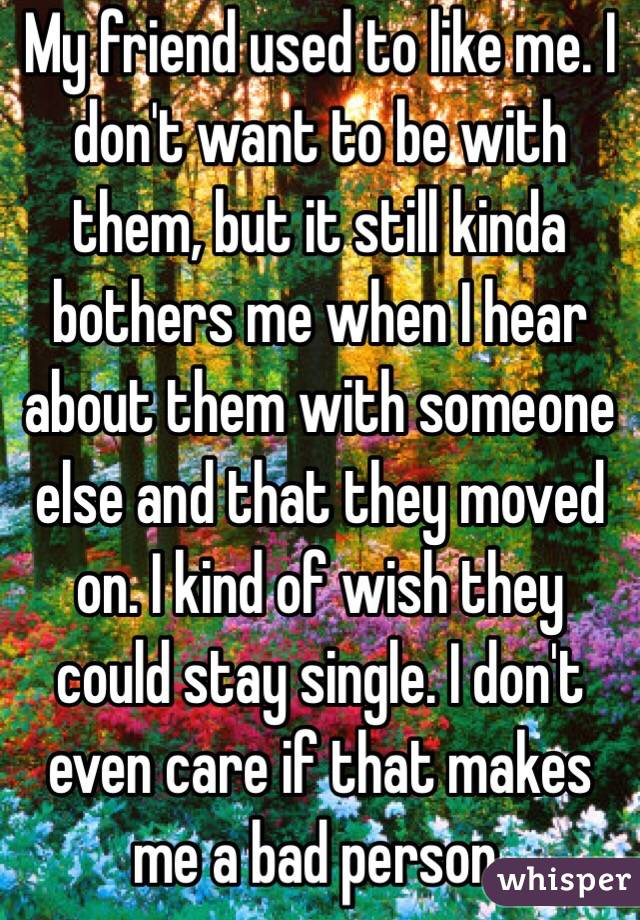 My friend used to like me. I don't want to be with them, but it still kinda bothers me when I hear about them with someone else and that they moved on. I kind of wish they could stay single. I don't even care if that makes me a bad person.