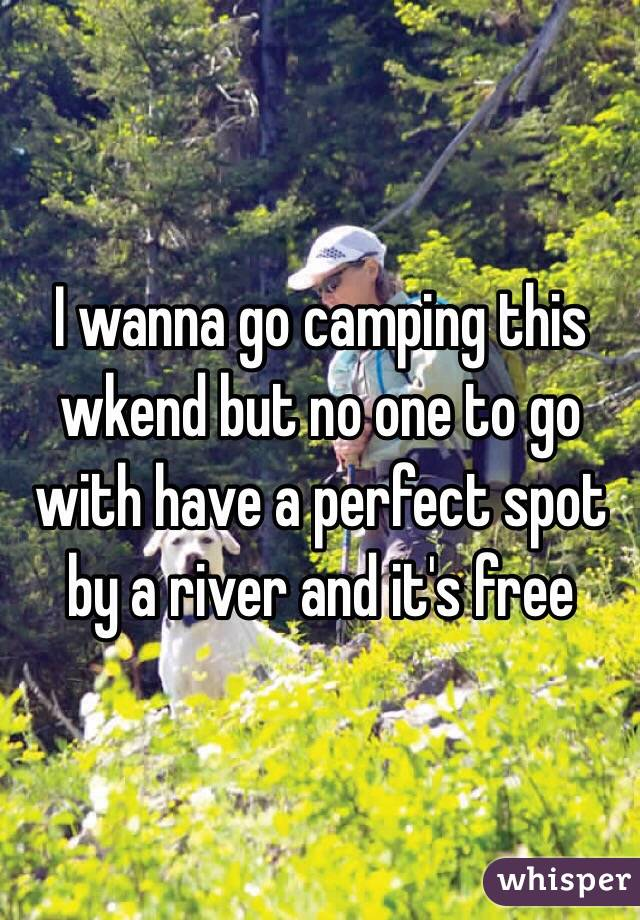 I wanna go camping this wkend but no one to go with have a perfect spot by a river and it's free