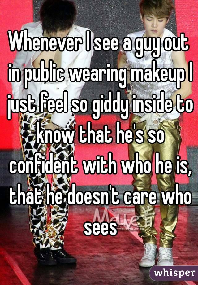 Whenever I see a guy out in public wearing makeup I just feel so giddy inside to know that he's so confident with who he is, that he doesn't care who sees