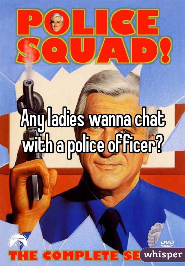 Any ladies wanna chat with a police officer?
