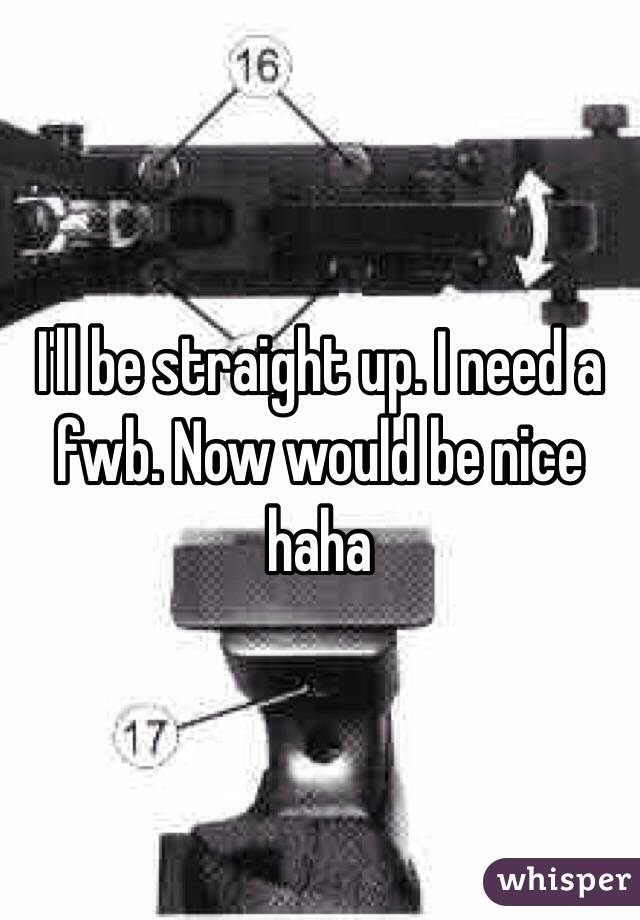 I'll be straight up. I need a fwb. Now would be nice haha