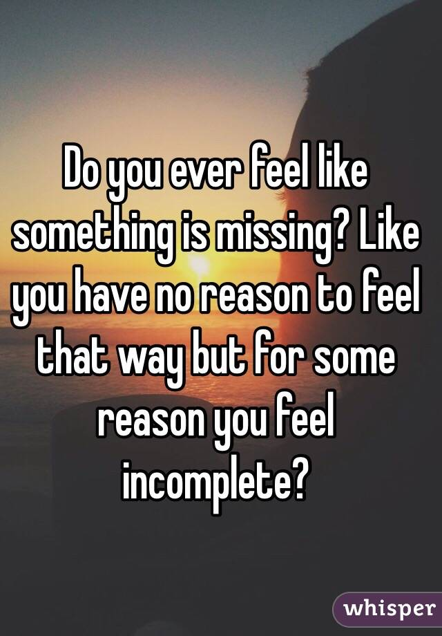 Do you ever feel like something is missing? Like you have no reason to feel that way but for some reason you feel incomplete?