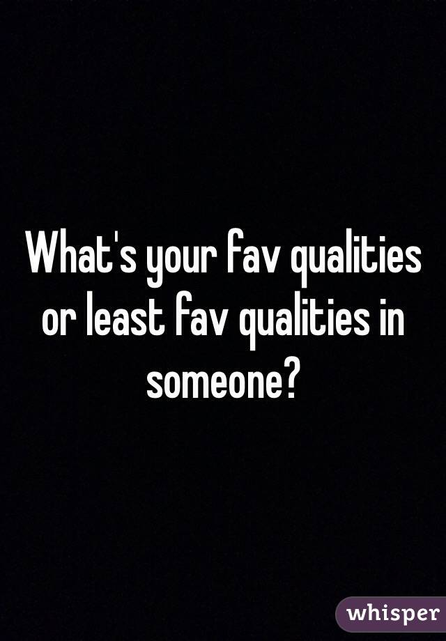 What's your fav qualities or least fav qualities in someone?