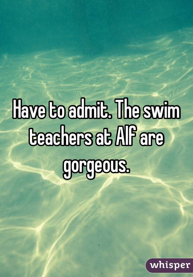 Have to admit. The swim teachers at Alf are gorgeous.