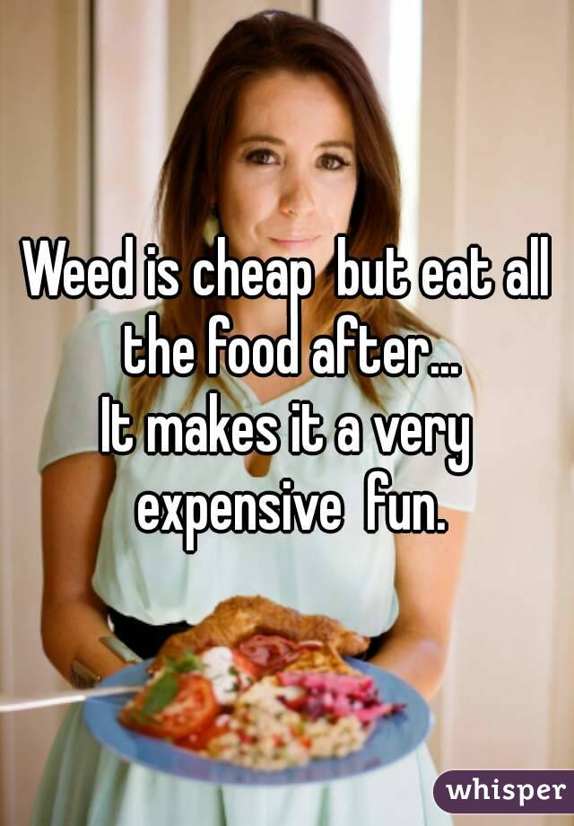 Weed is cheap  but eat all the food after... It makes it a very expensive  fun.