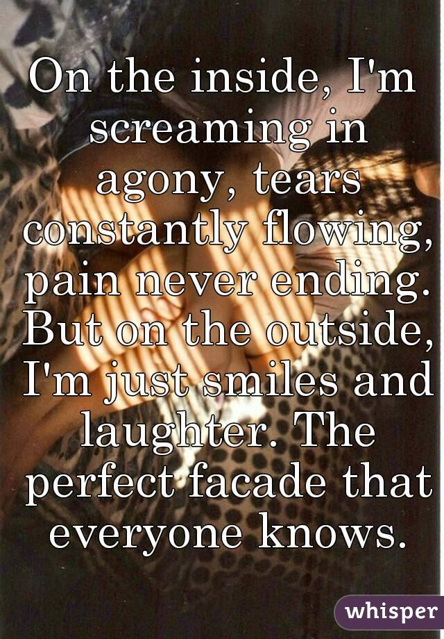 On the inside, I'm screaming in agony, tears constantly flowing, pain never ending. But on the outside, I'm just smiles and laughter. The perfect facade that everyone knows.