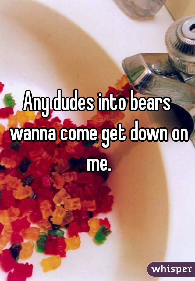 Any dudes into bears wanna come get down on me.