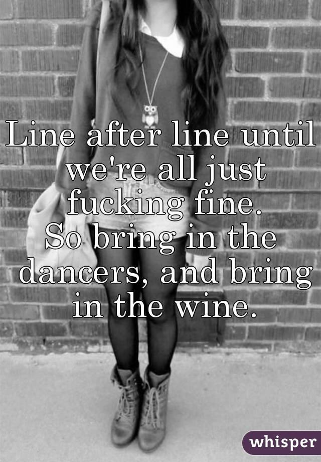 Line after line until we're all just fucking fine. So bring in the dancers, and bring in the wine.