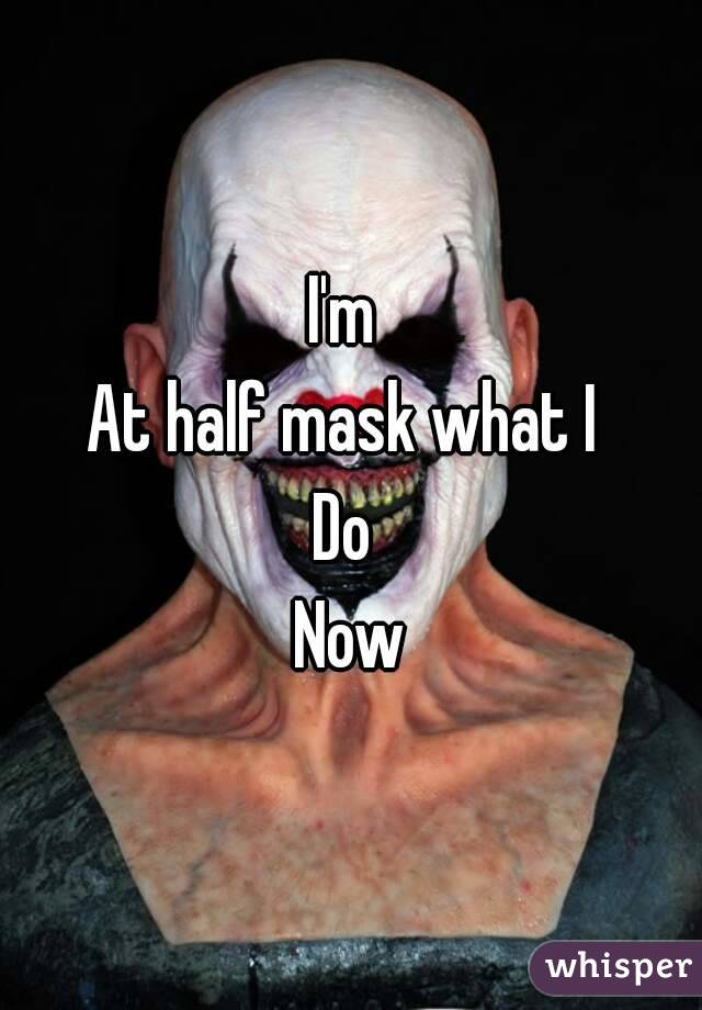 I'm  At half mask what I  Do  Now