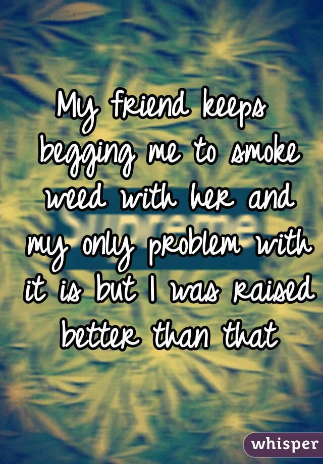 My friend keeps begging me to smoke weed with her and my only problem with it is but I was raised better than that