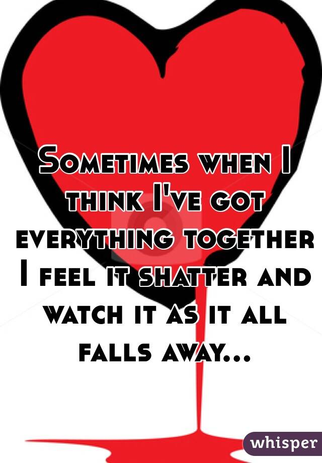 Sometimes when I think I've got everything together I feel it shatter and watch it as it all falls away...